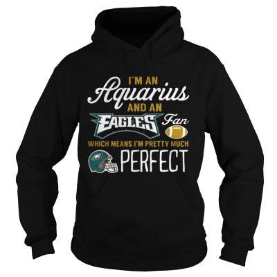 Hoodie Im An Aquarius An Eagles Fan And Im Pretty Much Perfect Shirt
