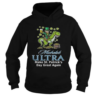 Hoodie Michelob Ultra make St Patricks day great again shirt