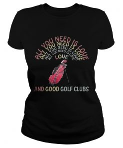 Ladies Tee All You Need Is Love And Good Golf Clubs shirt