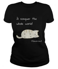 Ladies Tee Cat Ill conquer the world tomorow shirt