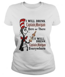 Ladies Tee Dr Seuss I will drink Captain Morgan here or there I will drink Captain Morgan everywhere shirt