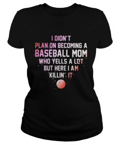 Ladies Tee I Didnt Plan On Becoming A Baseball Mom Who Yells A Lot But Here I Am Killin It Shirt