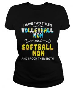Ladies Tee I Have Two Titles Volleyball Mom And Softball Mom And I Rock Them Both Shirt