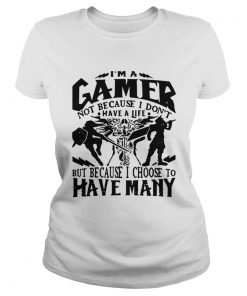 Ladies Tee I am a gamer not because I dont have a life but because I choose to have many shirt