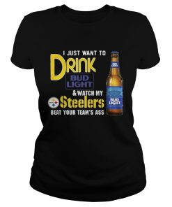 Ladies Tee I just want to drink Bud Light watch my Steelers beat your teams ass shirt