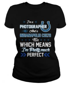 Ladies Tee Im A Photographer Colts Fan And Im Pretty Much Perfect Shirt