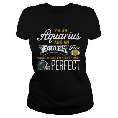 Ladies Tee Im An Aquarius An Eagles Fan And Im Pretty Much Perfect Shirt