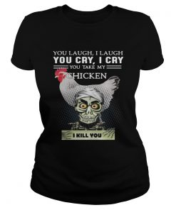 Ladies Tee Jeff Dunham you laugh I laugh you cry I cry you take my Chicken shirt