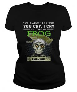 Ladies Tee Jeff Dunham you laugh I laugh you cry I cry you take my Frog shirt