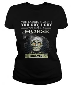 Ladies Tee Jeff Dunham you laugh I laugh you cry I cry you take my Horse shirt