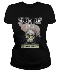 Ladies Tee Jeff Dunham you laugh I laugh you cry I cry you take my Pig shirt