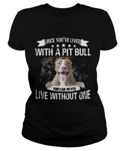 Ladies Tee Once Youve Lived With A Pit Bull You Can Never Live Without One TShirt