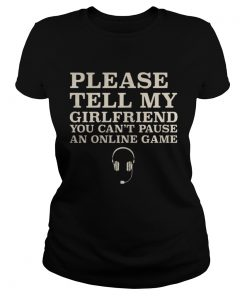 Ladies Tee Please Tell My Girlfriend You Cant Pause An Online Game Shirt