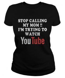 Ladies Tee Stop calling my mom Im trying to watch Youtube shirt