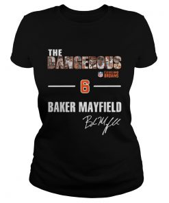 Ladies Tee The Dangerous Cleveland Browns 6 Baker Mayfield shirt