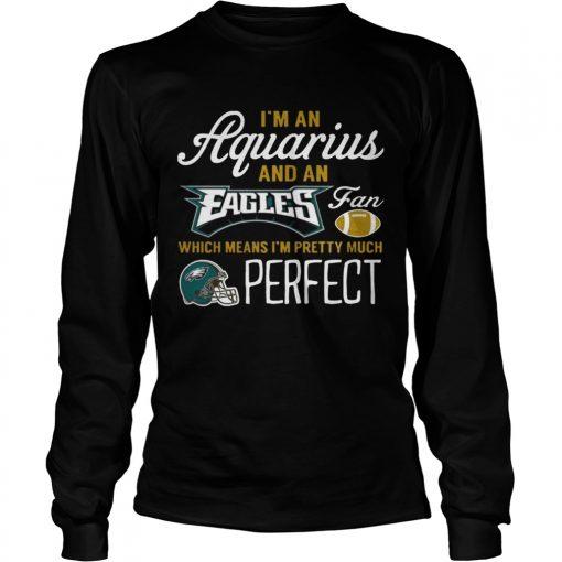 Longsleeve Tee Im An Aquarius An Eagles Fan And Im Pretty Much Perfect Shirt