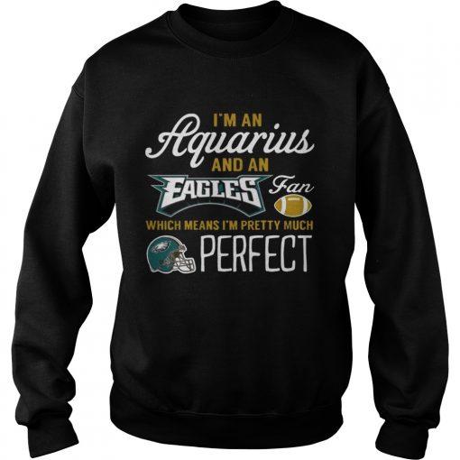 Sweatshirt Im An Aquarius An Eagles Fan And Im Pretty Much Perfect Shirt