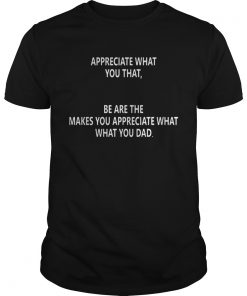 Guys Appreciate what you that be are the makes you appreciate what what you dad shirt