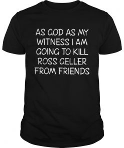 Guys As God As My Witness I Am Going To Kill Ross Geller From Friends Shirt