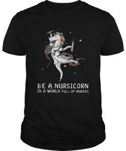Guys Be a nursicorn in a world full of nurses shirt