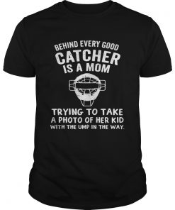 Guys Behind Every Good Catcher Is A Mom Trying To Take A Photo Shirt