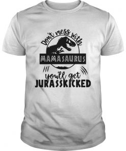 Guys Best Dont mess with Mamasaurus youll get Jurasskicked shirt
