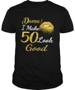 Guys Damn I make 50 look good shirt