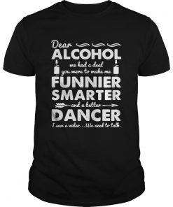 Guys Dear Alcohol we had a deal you were to make me funnier smarter shirt
