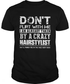 Guys Dont flirt with me I am already taken by a crazy Hairstylist shirt