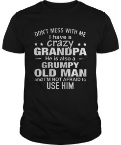 Guys Dont mess with me i have a crazy grandpa he is also a grumpy old man shirt