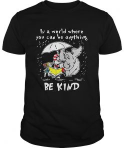 Guys Dr Seuss In a world where you can be anything be kind shirt