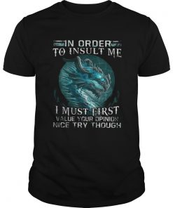 Guys Dragon in order to insult me I must first value your opinion nice try though LadiesTShirt