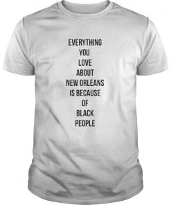 Guys Everything you love about New Orleans is because of black people shirt