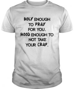 Guys Holy Enough To Pray For You Good Enough To Not Take Your Crap Shirt