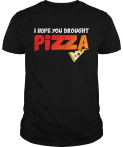 Guys I Hope You Brought Pizza Shirt