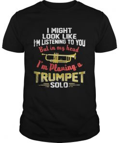 Guys I might look like Im listening to you but in my head Im playing a Trumpet solo shirt