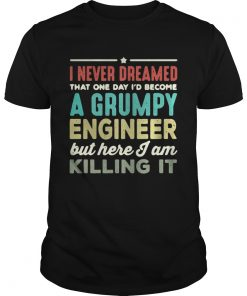 Guys I never dreamed that one day Id become a Grumpy engineer but here I am killing it shirt