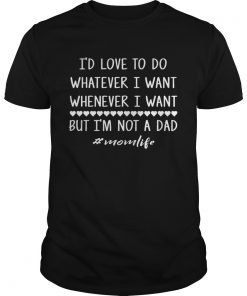 Guys Id love to do whatever i want whenever i want but im not a dad shirt