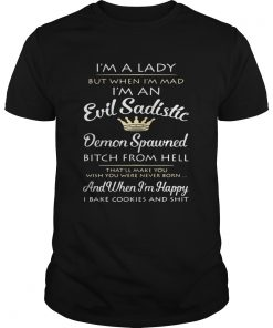 Guys Im a lady but when Im mad Im an Evil Sadistic Demon Spawned shirt
