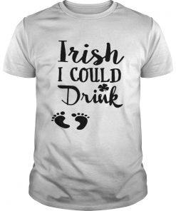 Guys Irish I could drink shirt