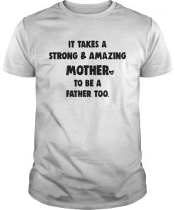 Guys It Takes A Strong And Amazing Mother To Be A Father Too Shirt