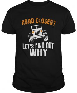 Guys Jeep road closed lets find out why shirt