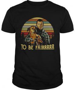 Guys Letterkenny Tribute To be fairrrrr shirt