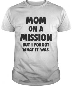 Guys Mom On A Mission But I Forgot What It Was Shirt
