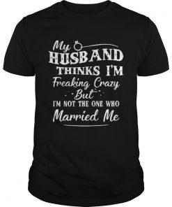 Guys My Husband Thinks I'm Freaking Crazy But I'm Not The One Who Married Me Shirt