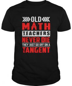 Guys Old math teachers never die they just go off on a tangent shirt