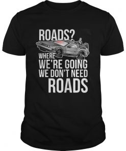 Guys Roads where were going we dont need roads shirt
