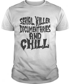 Guys Serial killer documentaries and chill shirt
