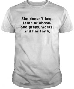 Guys She doesnt beg force or chase she prays works and has faith shirt