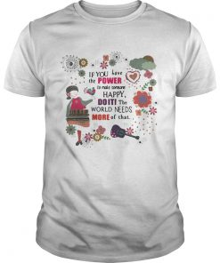 Guys Teacher If you have the power to make someone happy doiti the world needs more of that shirt